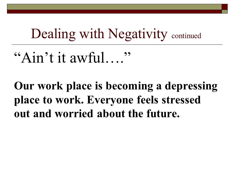 Dealing with Negativity continued Ain't it awful…. Our work place is becoming a depressing place to work.