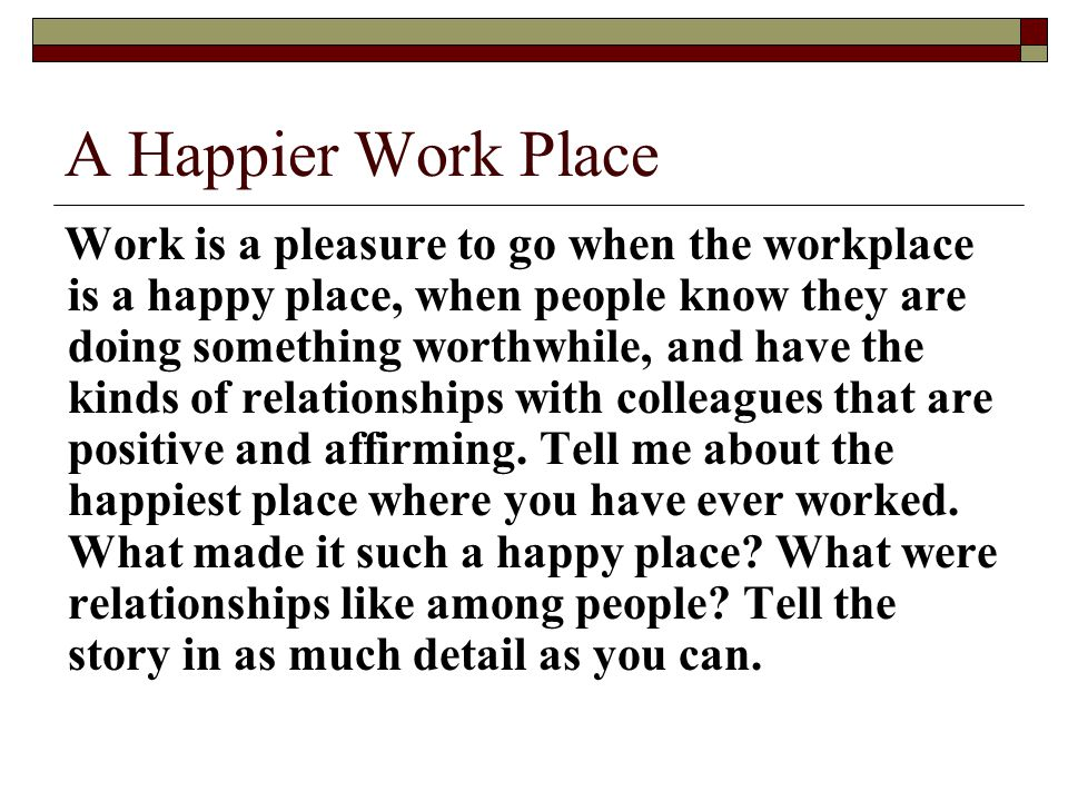 A Happier Work Place Work is a pleasure to go when the workplace is a happy place, when people know they are doing something worthwhile, and have the kinds of relationships with colleagues that are positive and affirming.