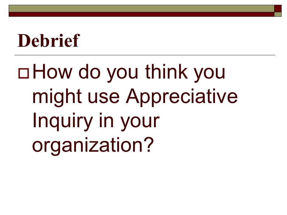 Debrief  How do you think you might use Appreciative Inquiry in your organization
