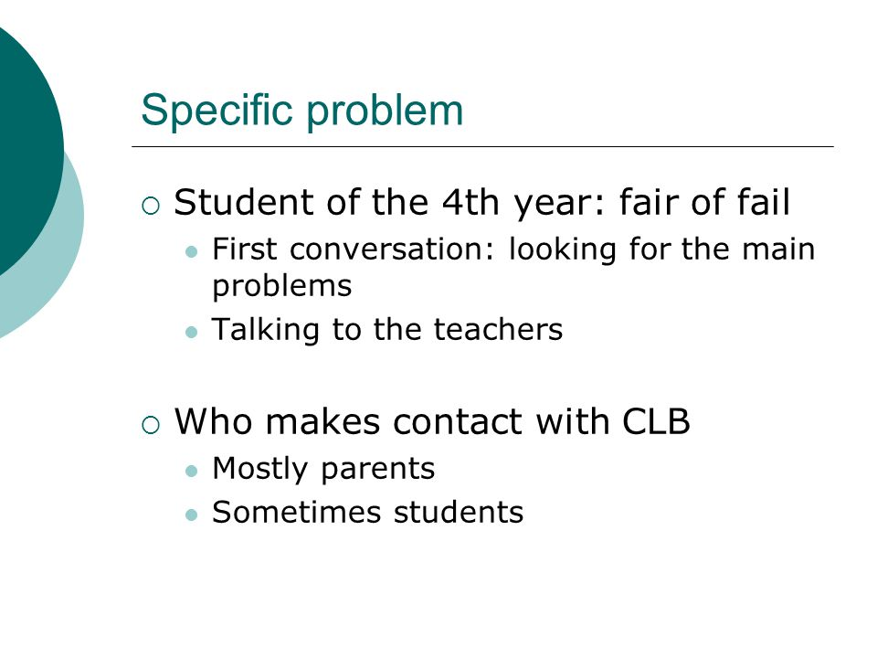 Specific problem  Student of the 4th year: fair of fail First conversation: looking for the main problems Talking to the teachers  Who makes contact with CLB Mostly parents Sometimes students