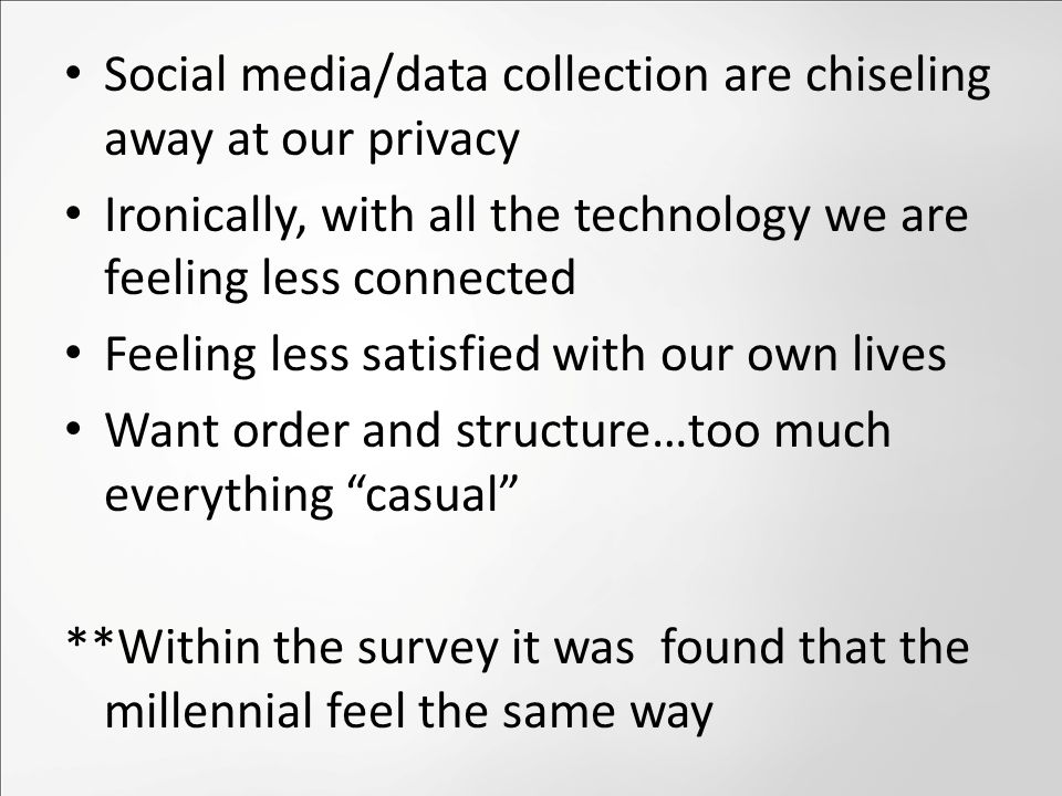 Social media/data collection are chiseling away at our privacy Ironically, with all the technology we are feeling less connected Feeling less satisfied with our own lives Want order and structure…too much everything casual **Within the survey it was found that the millennial feel the same way