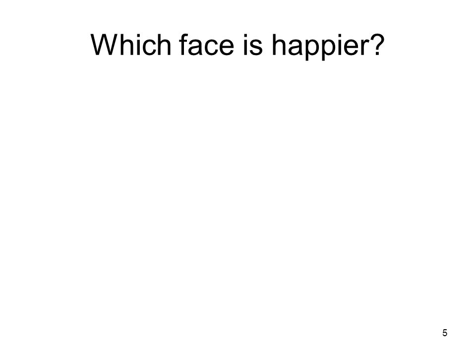 5 Which face is happier?