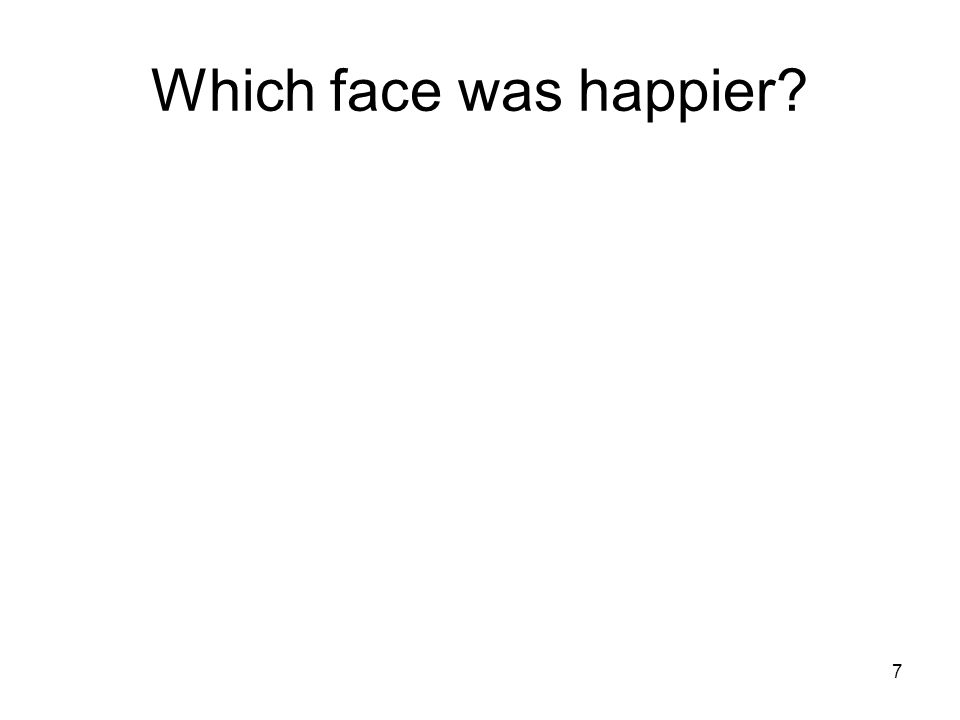 7 Which face was happier?