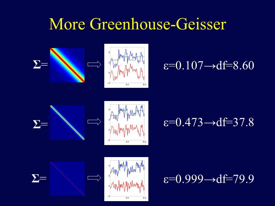 More Greenhouse-Geisser Σ=Σ= Σ=Σ= Σ=Σ= ε=0.107→df=8.60 ε=0.473→df=37.8 ε=0.999→df=79.9
