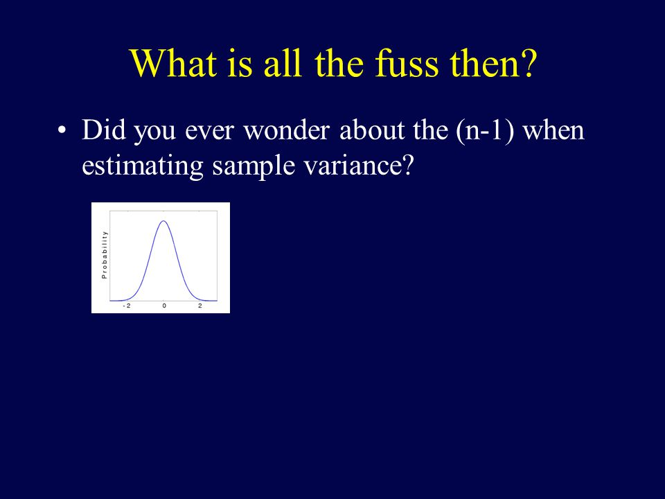 What is all the fuss then? Did you ever wonder about the (n-1) when estimating sample variance?