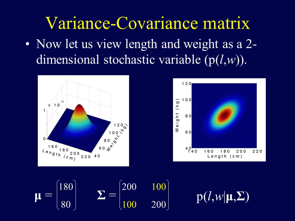 Variance-Covariance matrix Now let us view length and weight as a 2- dimensional stochastic variable (p(l,w)).