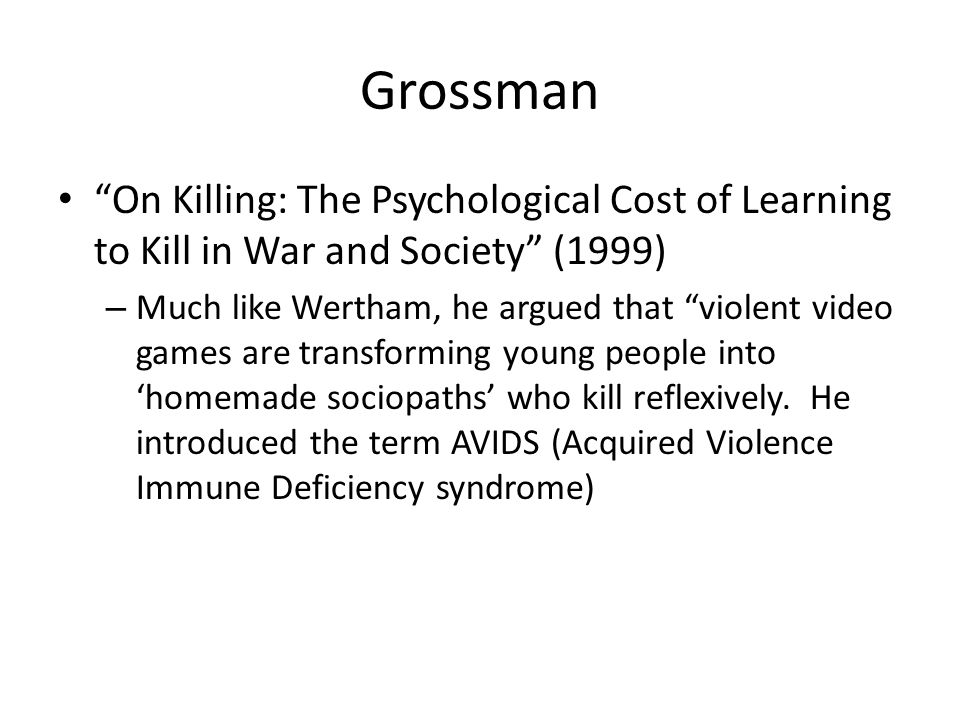 Grossman On Killing: The Psychological Cost of Learning to Kill in War and Society (1999) – Much like Wertham, he argued that violent video games are transforming young people into 'homemade sociopaths' who kill reflexively.