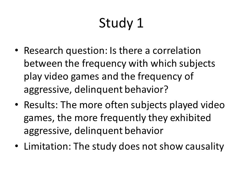 Study 1 Research question: Is there a correlation between the frequency with which subjects play video games and the frequency of aggressive, delinquent behavior.