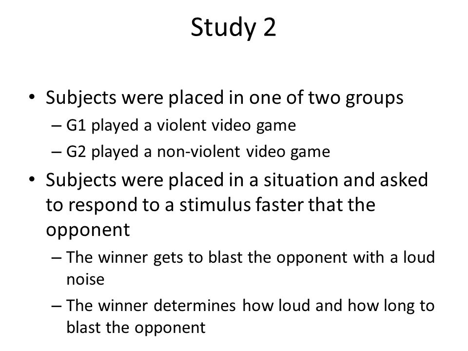 Study 2 Subjects were placed in one of two groups – G1 played a violent video game – G2 played a non-violent video game Subjects were placed in a situation and asked to respond to a stimulus faster that the opponent – The winner gets to blast the opponent with a loud noise – The winner determines how loud and how long to blast the opponent