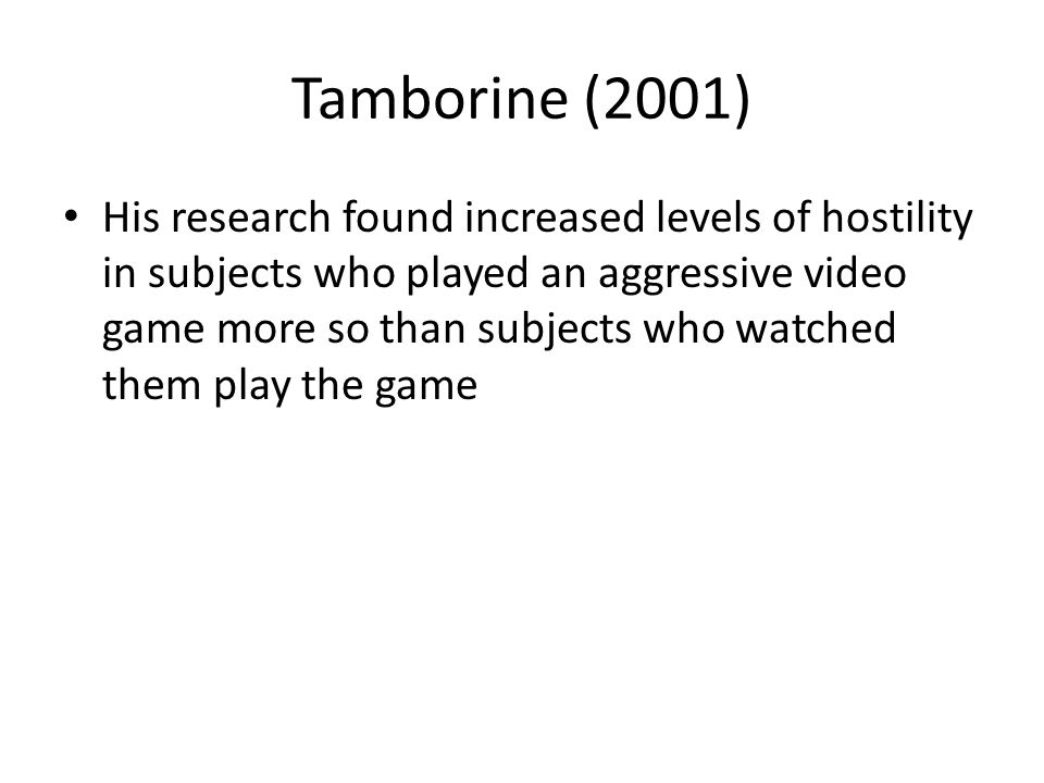 Tamborine (2001) His research found increased levels of hostility in subjects who played an aggressive video game more so than subjects who watched them play the game