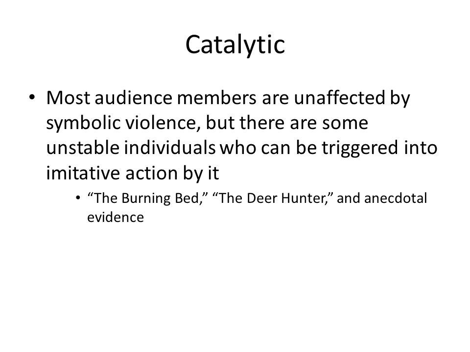 Catalytic Most audience members are unaffected by symbolic violence, but there are some unstable individuals who can be triggered into imitative action by it The Burning Bed, The Deer Hunter, and anecdotal evidence
