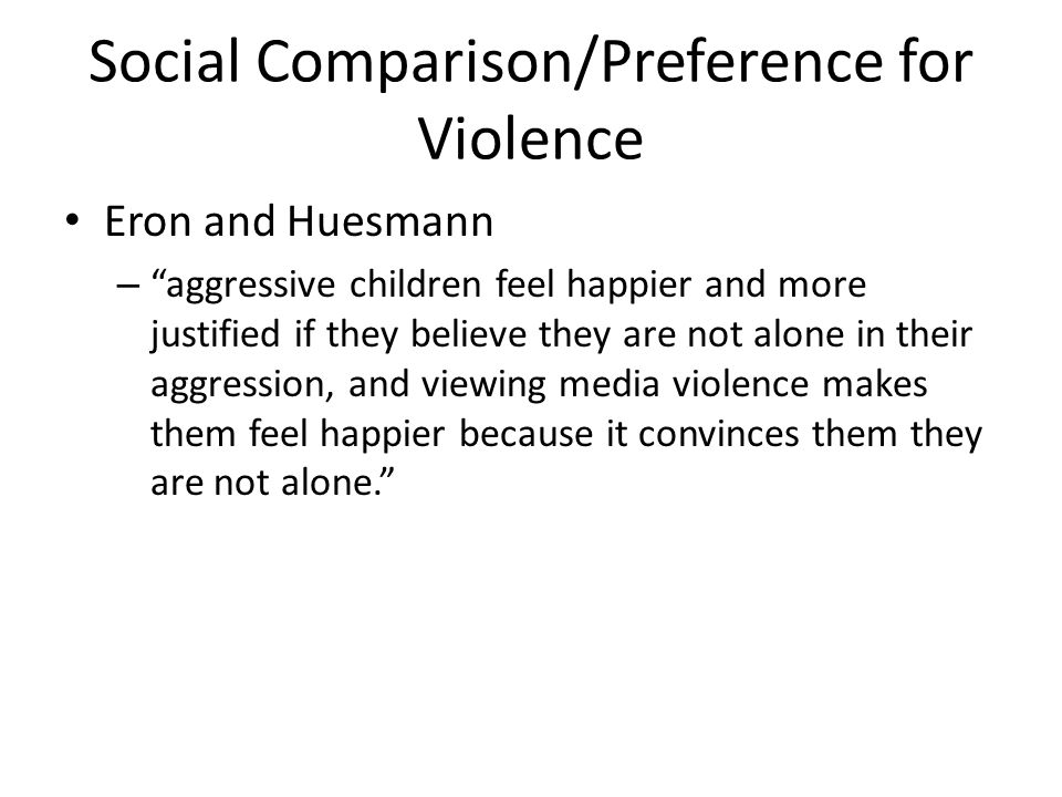 Social Comparison/Preference for Violence Eron and Huesmann – aggressive children feel happier and more justified if they believe they are not alone in their aggression, and viewing media violence makes them feel happier because it convinces them they are not alone.