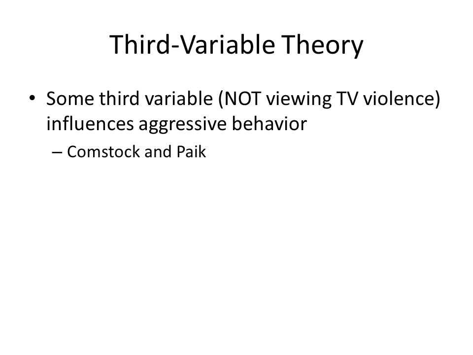 Third-Variable Theory Some third variable (NOT viewing TV violence) influences aggressive behavior – Comstock and Paik