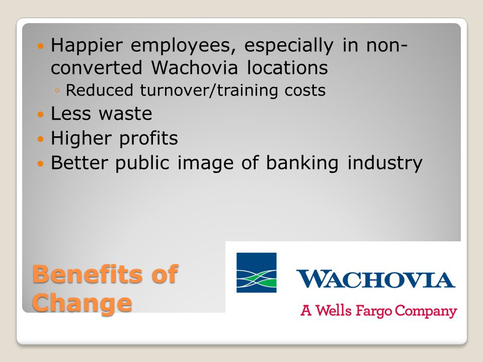 Benefits of Change Happier employees, especially in non- converted Wachovia locations ◦Reduced turnover/training costs Less waste Higher profits Better public image of banking industry