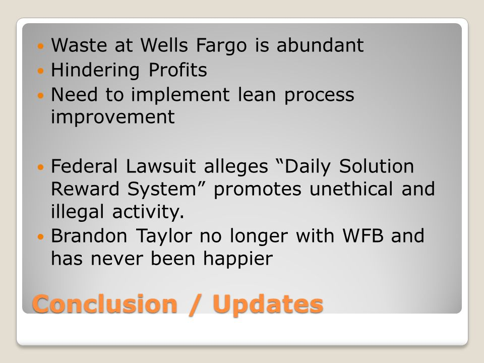 Conclusion / Updates Waste at Wells Fargo is abundant Hindering Profits Need to implement lean process improvement Federal Lawsuit alleges Daily Solution Reward System promotes unethical and illegal activity.