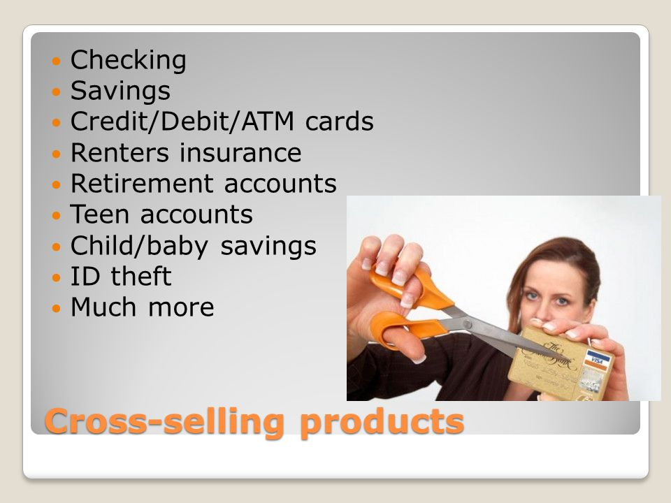 Cross-selling products Checking Savings Credit/Debit/ATM cards Renters insurance Retirement accounts Teen accounts Child/baby savings ID theft Much more