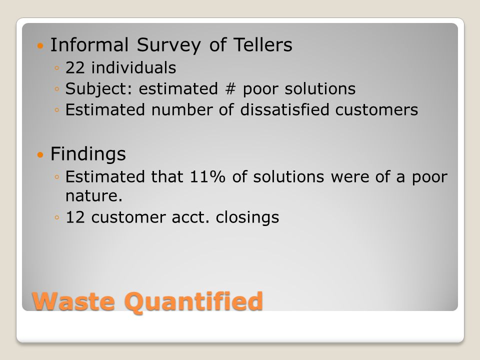 Waste Quantified Informal Survey of Tellers ◦22 individuals ◦Subject: estimated # poor solutions ◦Estimated number of dissatisfied customers Findings ◦Estimated that 11% of solutions were of a poor nature.