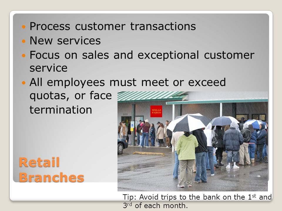 Retail Branches Process customer transactions New services Focus on sales and exceptional customer service All employees must meet or exceed quotas, or face termination Tip: Avoid trips to the bank on the 1 st and 3 rd of each month.
