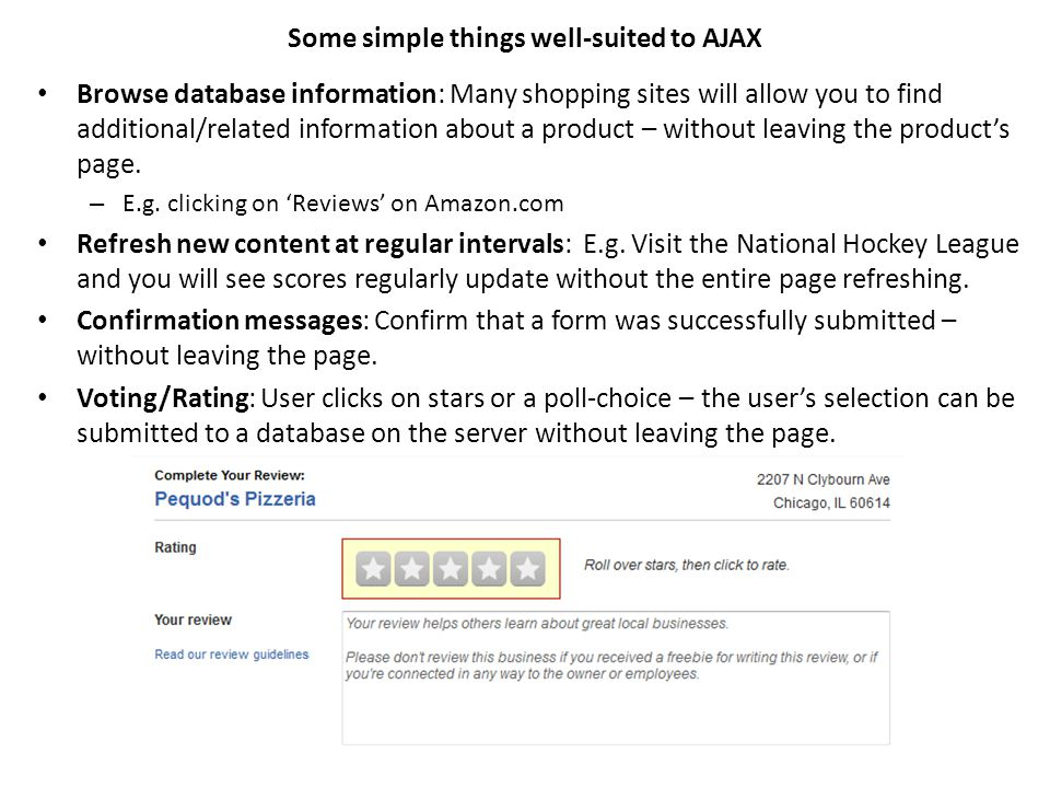 Some simple things well-suited to AJAX Browse database information: Many shopping sites will allow you to find additional/related information about a