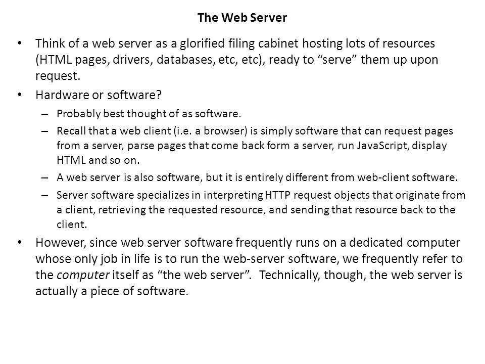 The Web Server Think of a web server as a glorified filing cabinet hosting lots of resources (HTML pages, drivers, databases, etc, etc), ready to serve them up upon request.