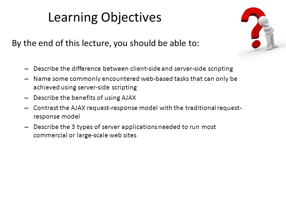 Learning Objectives By the end of this lecture, you should be able to: – Describe the difference between client-side and server-side scripting – Name some commonly encountered web-based tasks that can only be achieved using server-side scripting – Describe the benefits of using AJAX – Contrast the AJAX request-response model with the traditional request- response model – Describe the 3 types of server applications needed to run most commercial or large-scale web sites