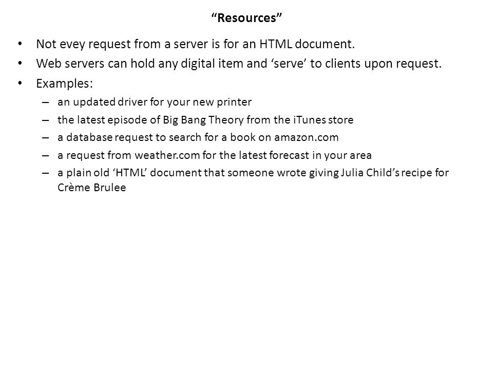 """""""Resources"""" Not evey request from a server is for an HTML document. Web servers can hold any digital item and 'serve' to clients upon request. Example"""