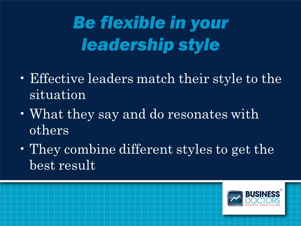 Be flexible in your leadership style Effective leaders match their style to the situation What they say and do resonates with others They combine diff