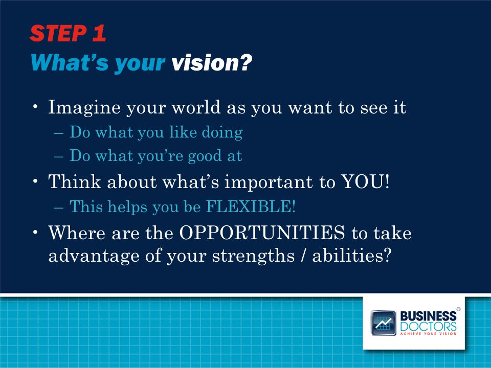 STEP 1 What's your vision? Imagine your world as you want to see it –Do what you like doing –Do what you're good at Think about what's important to YO