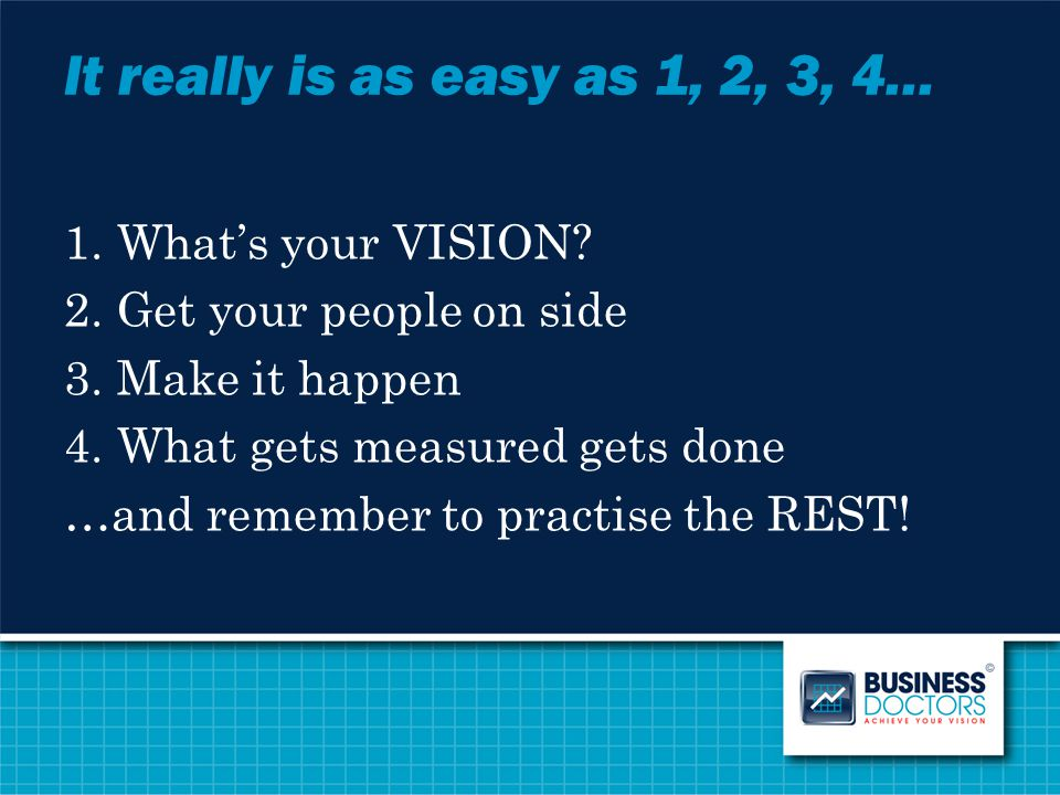 It really is as easy as 1, 2, 3, 4… 1.What's your VISION? 2.Get your people on side 3.Make it happen 4.What gets measured gets done …and remember to p