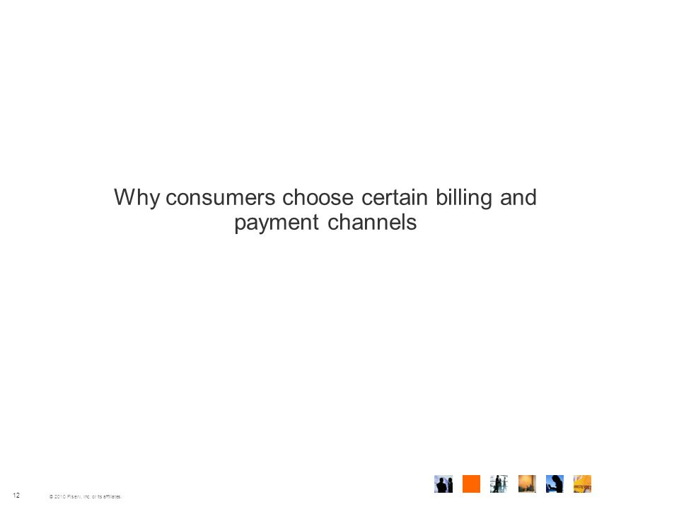 © 2010 Fiserv, Inc. or its affiliates. Why consumers choose certain billing and payment channels 12