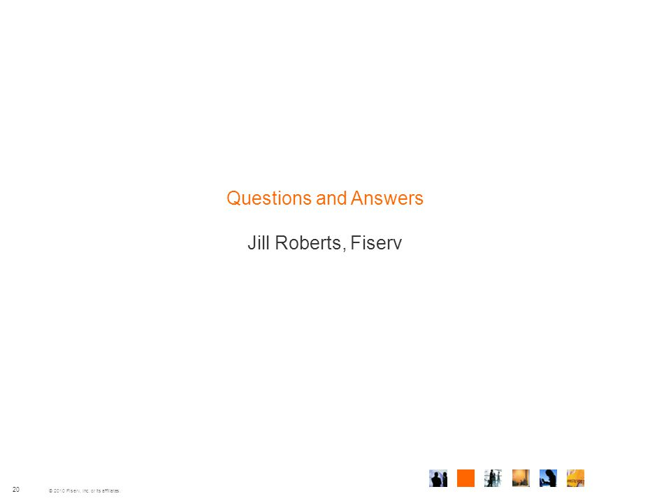 © 2010 Fiserv, Inc. or its affiliates. 20 Questions and Answers Jill Roberts, Fiserv