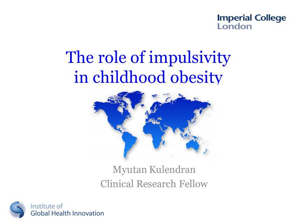 The role of impulsivity in childhood obesity Myutan Kulendran Clinical Research Fellow