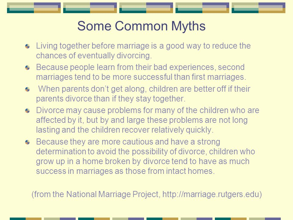 Some Common Myths Living together before marriage is a good way to reduce the chances of eventually divorcing.