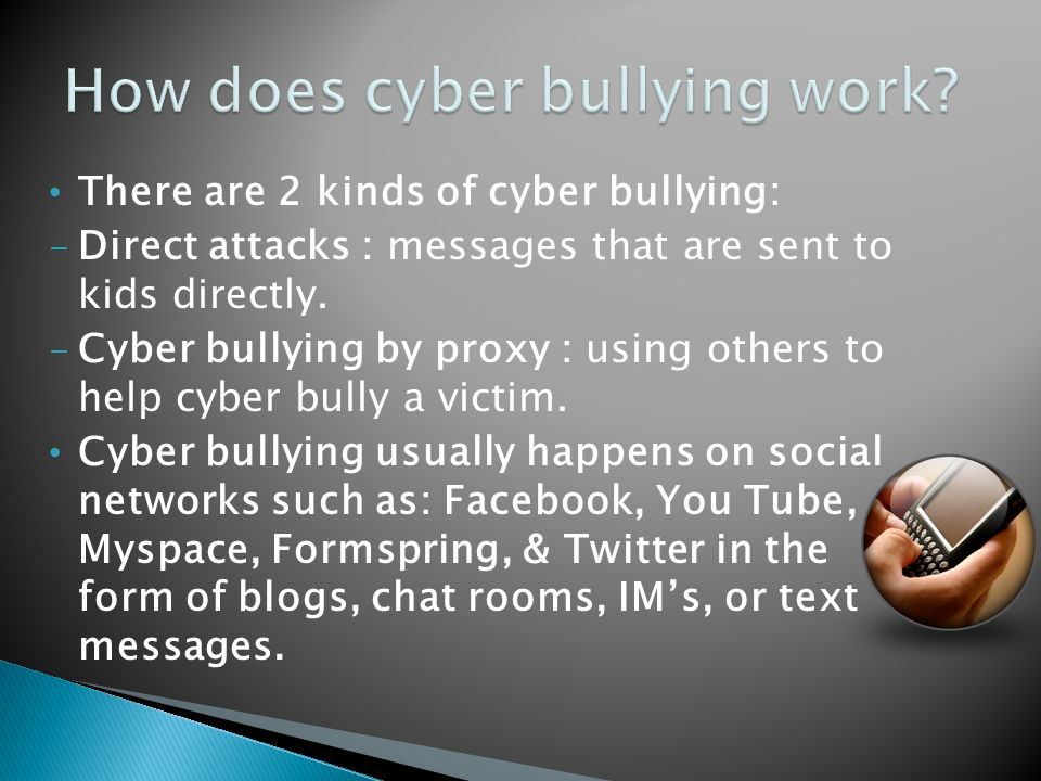 There are 2 kinds of cyber bullying: - Direct attacks : messages that are sent to kids directly.