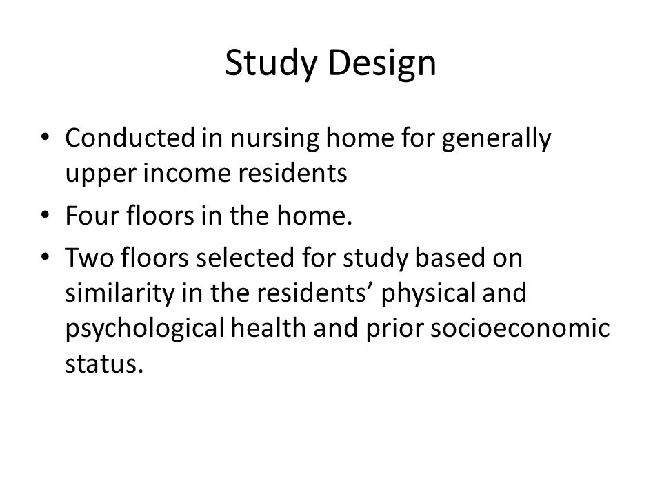 Study Design Conducted in nursing home for generally upper income residents Four floors in the home.