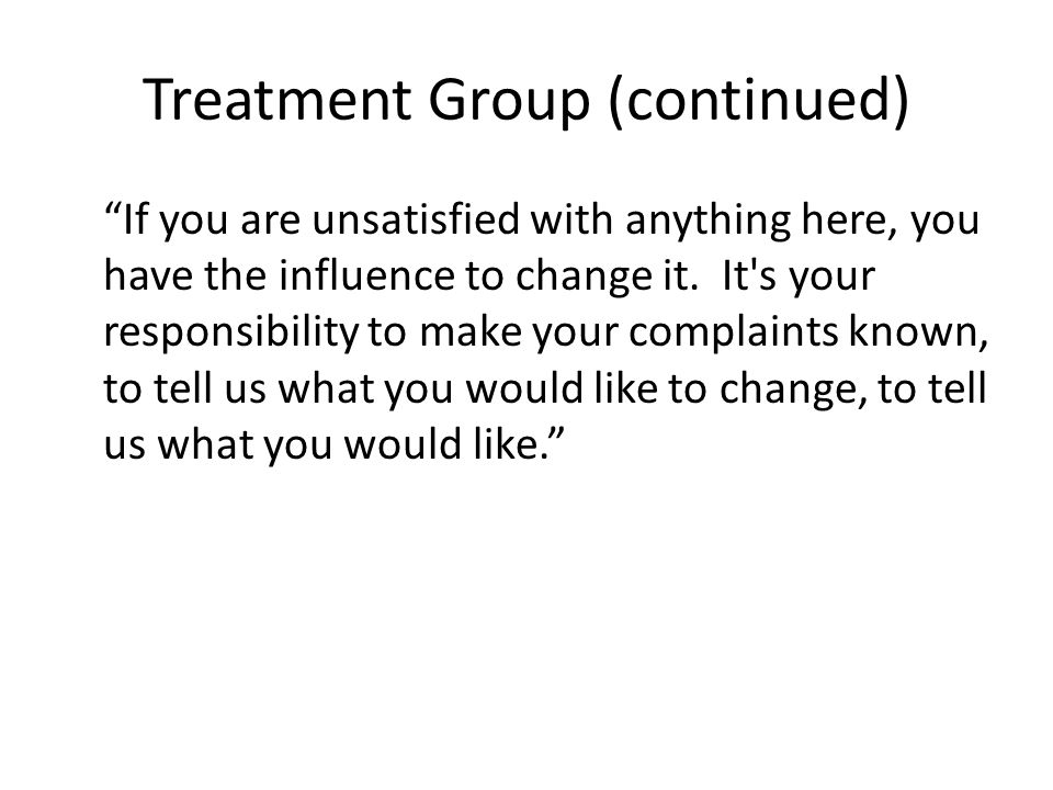 "Treatment Group (continued) ""If you are unsatisfied with anything here, you have the influence to change it. It's your responsibility to make your com"