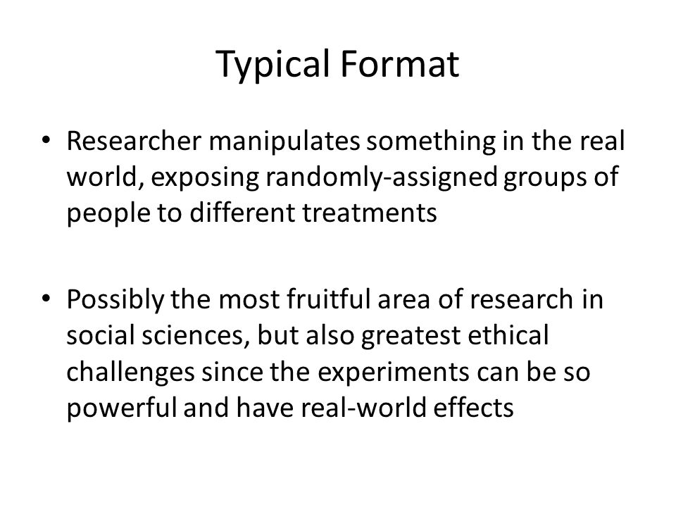 Typical Format Researcher manipulates something in the real world, exposing randomly-assigned groups of people to different treatments Possibly the mo