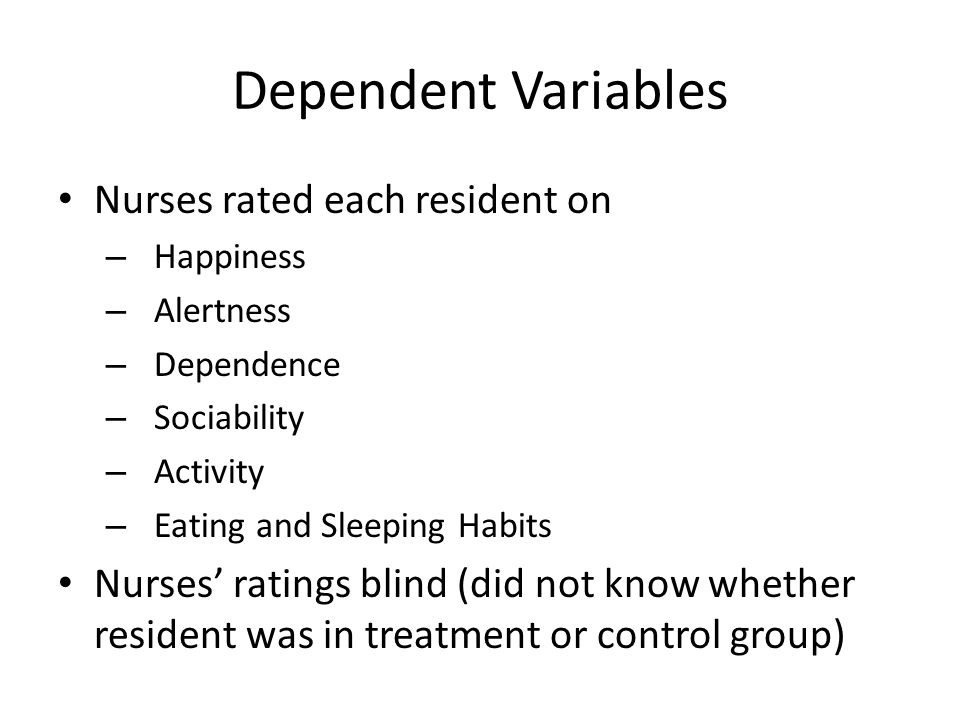 Dependent Variables Nurses rated each resident on – Happiness – Alertness – Dependence – Sociability – Activity – Eating and Sleeping Habits Nurses' r