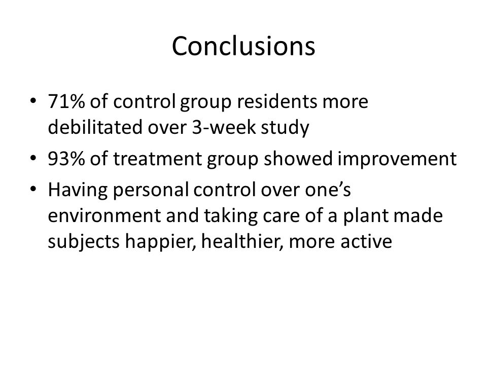 Conclusions 71% of control group residents more debilitated over 3-week study 93% of treatment group showed improvement Having personal control over o