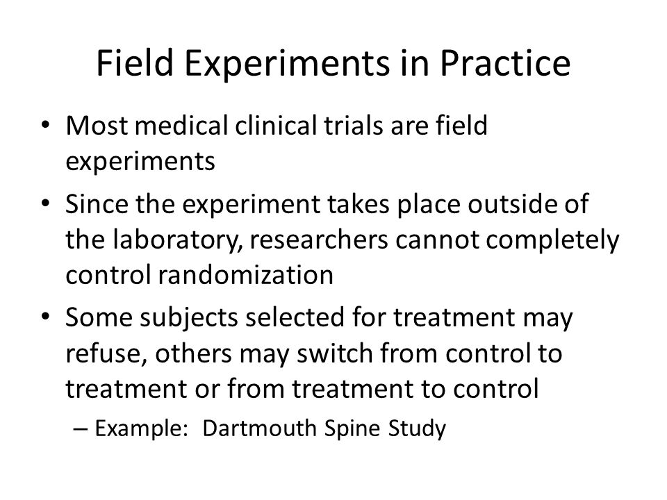 Field Experiments in Practice Most medical clinical trials are field experiments Since the experiment takes place outside of the laboratory, researche