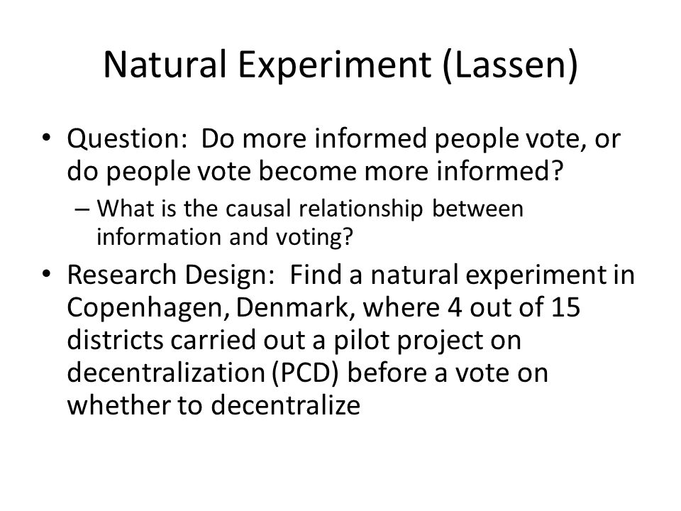 Natural Experiment (Lassen) Question: Do more informed people vote, or do people vote become more informed? – What is the causal relationship between