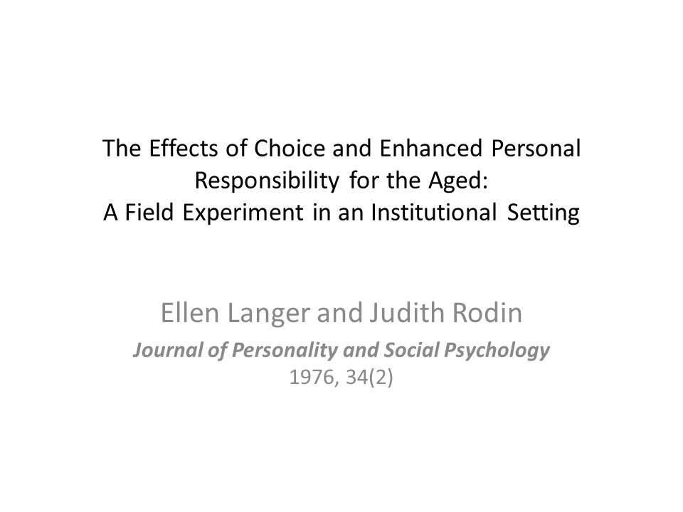 The Effects of Choice and Enhanced Personal Responsibility for the Aged: A Field Experiment in an Institutional Setting Ellen Langer and Judith Rodin