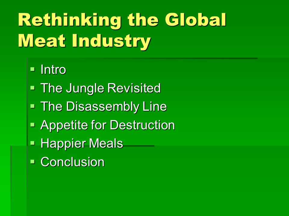 Rethinking the Global Meat Industry  Intro  The Jungle Revisited  The Disassembly Line  Appetite for Destruction  Happier Meals  Conclusion