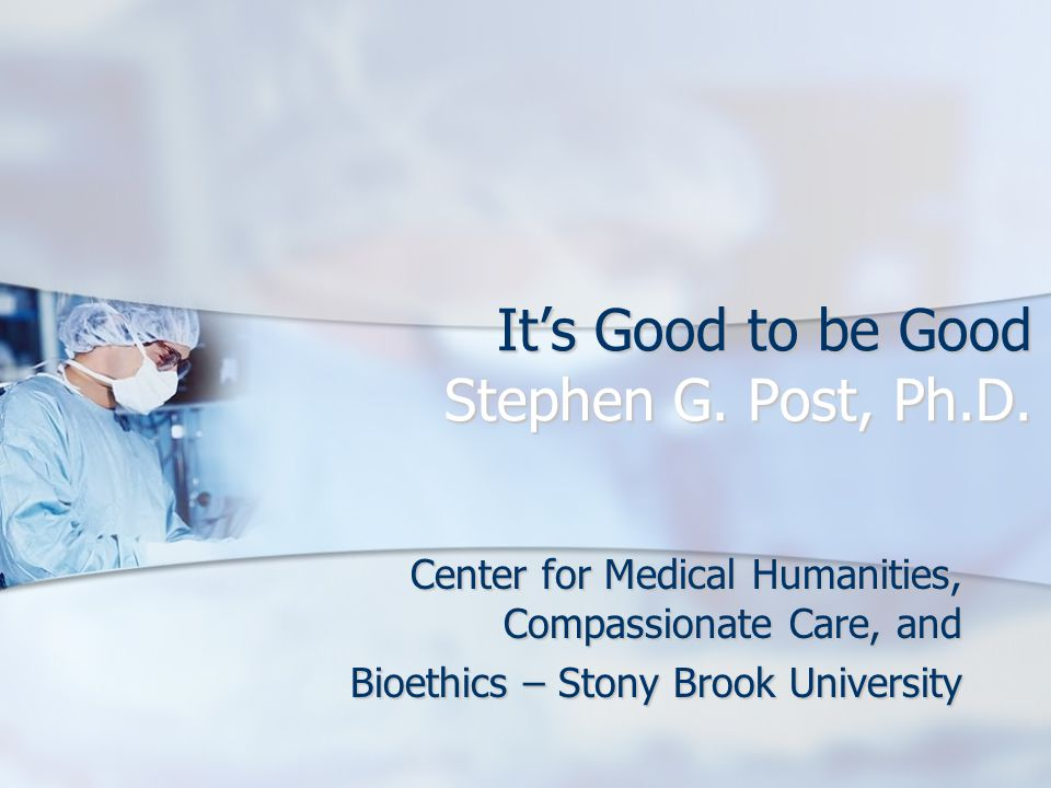 It's Good to be Good Stephen G.Post, Ph.D.