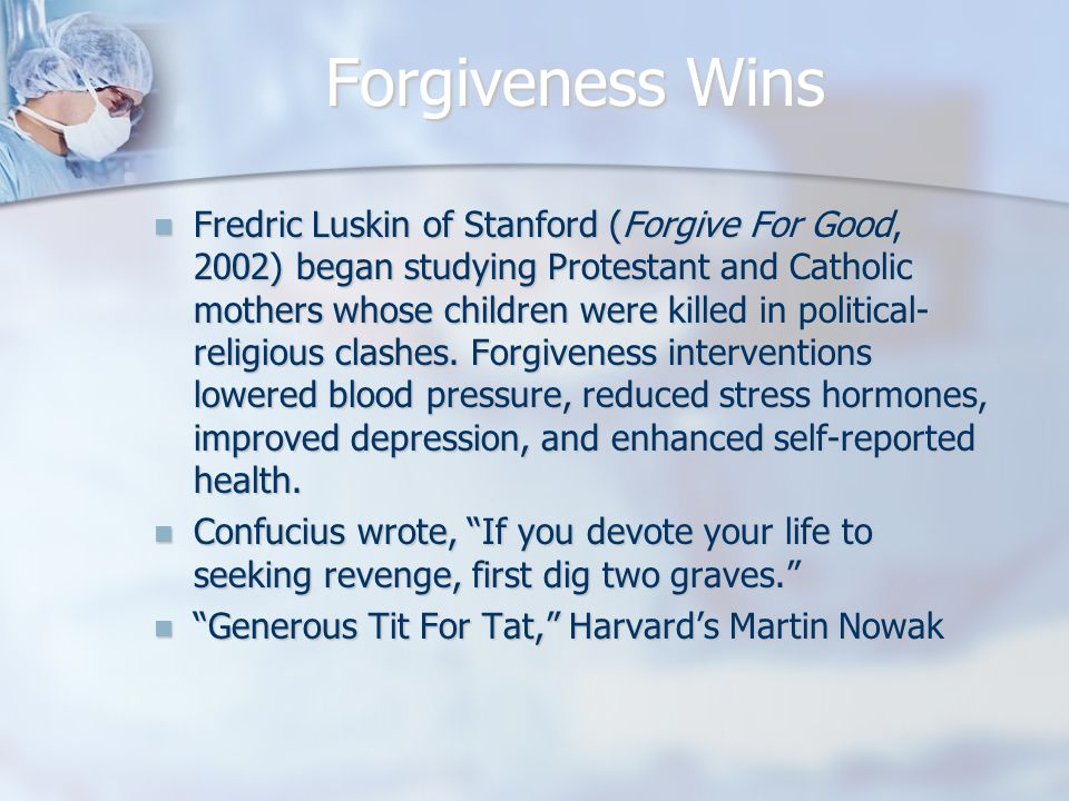 Forgiveness Wins Fredric Luskin of Stanford (Forgive For Good, 2002) began studying Protestant and Catholic mothers whose children were killed in political- religious clashes.