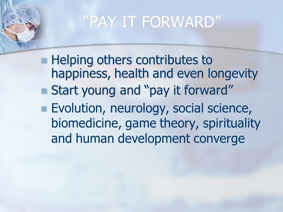 PAY IT FORWARD Helping others contributes to happiness, health and even longevity Helping others contributes to happiness, health and even longevity Start young and pay it forward Start young and pay it forward Evolution, neurology, social science, biomedicine, game theory, spirituality and human development converge