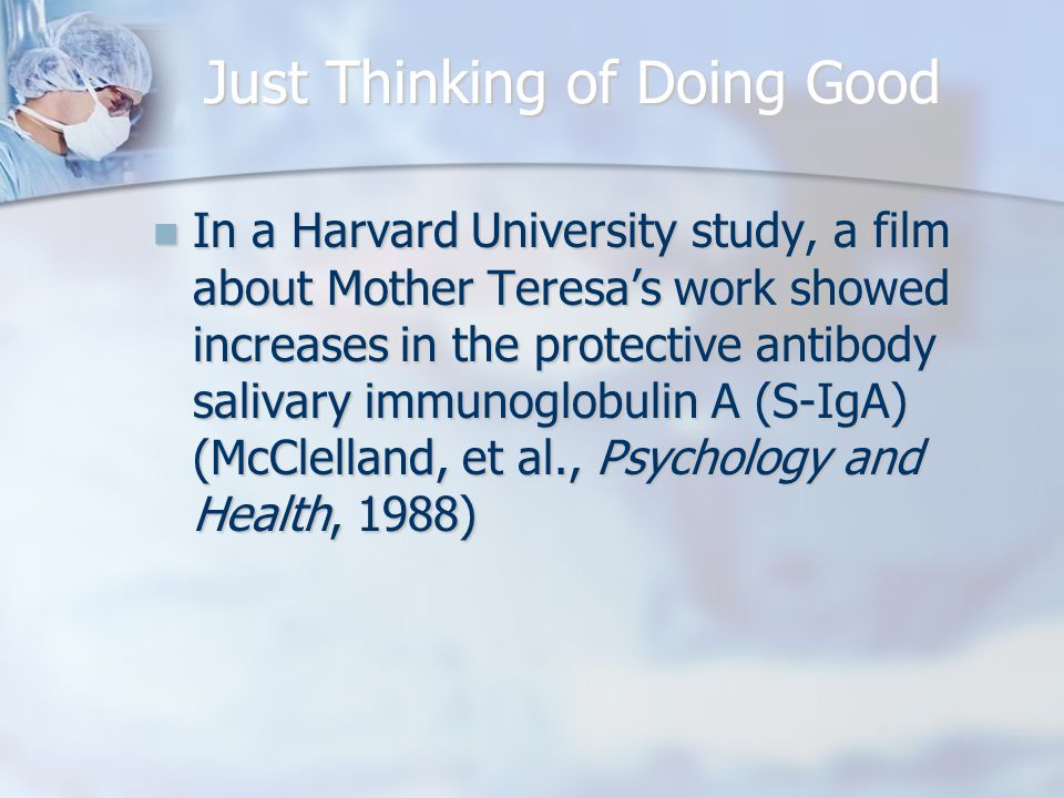 Just Thinking of Doing Good In a Harvard University study, a film about Mother Teresa's work showed increases in the protective antibody salivary immunoglobulin A (S-IgA) (McClelland, et al., Psychology and Health, 1988) In a Harvard University study, a film about Mother Teresa's work showed increases in the protective antibody salivary immunoglobulin A (S-IgA) (McClelland, et al., Psychology and Health, 1988)