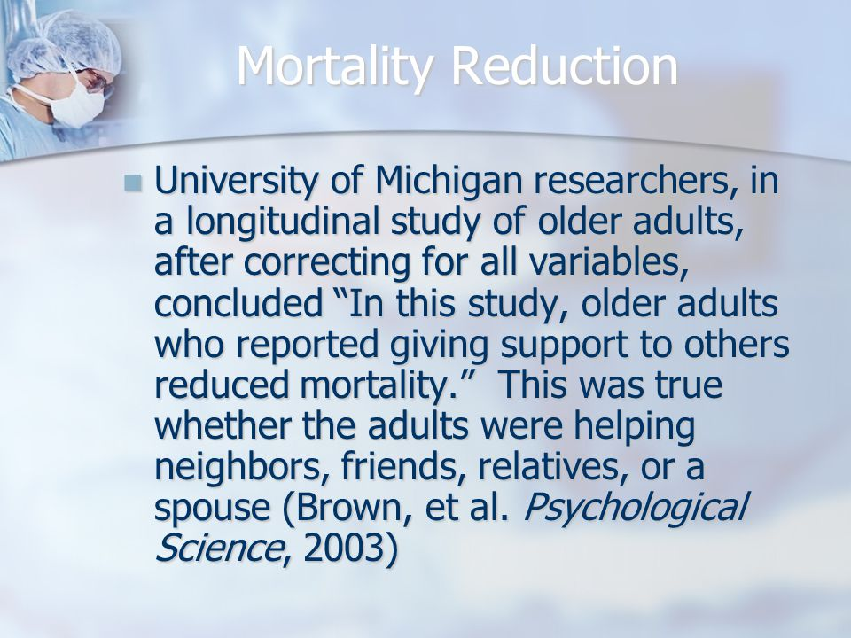 "Mortality Reduction University of Michigan researchers, in a longitudinal study of older adults, after correcting for all variables, concluded ""In thi"