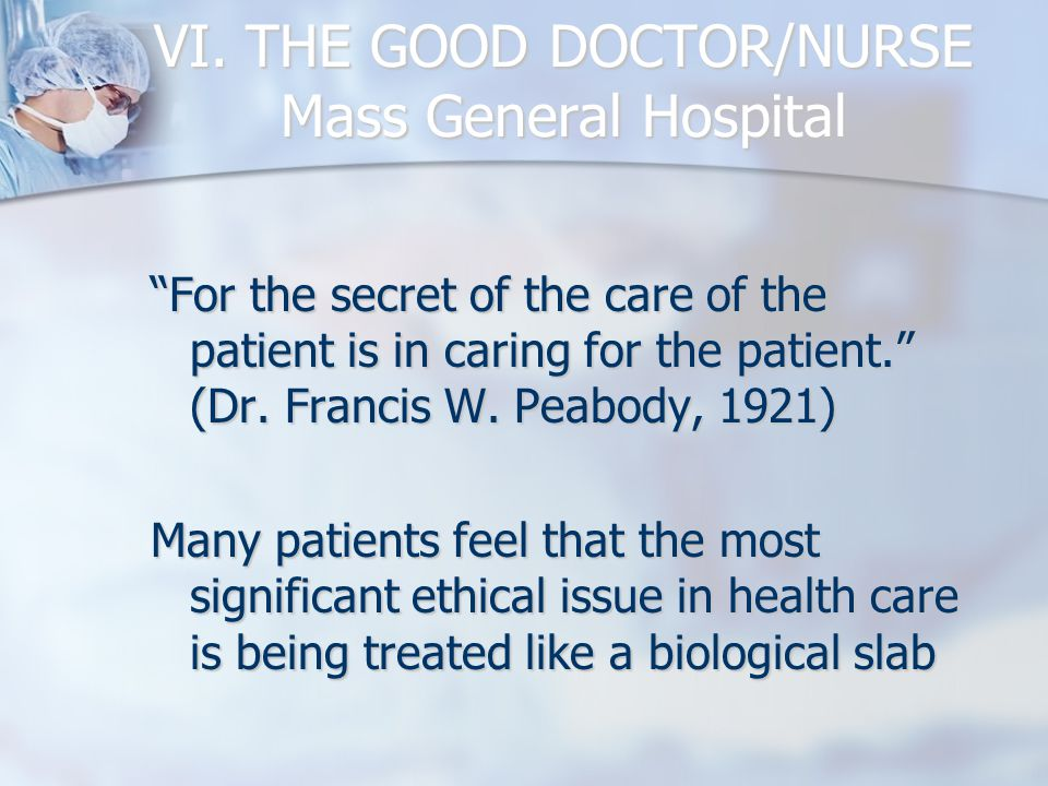 "VI. THE GOOD DOCTOR/NURSE Mass General Hospital ""For the secret of the care of the patient is in caring for the patient."" (Dr. Francis W. Peabody, 192"