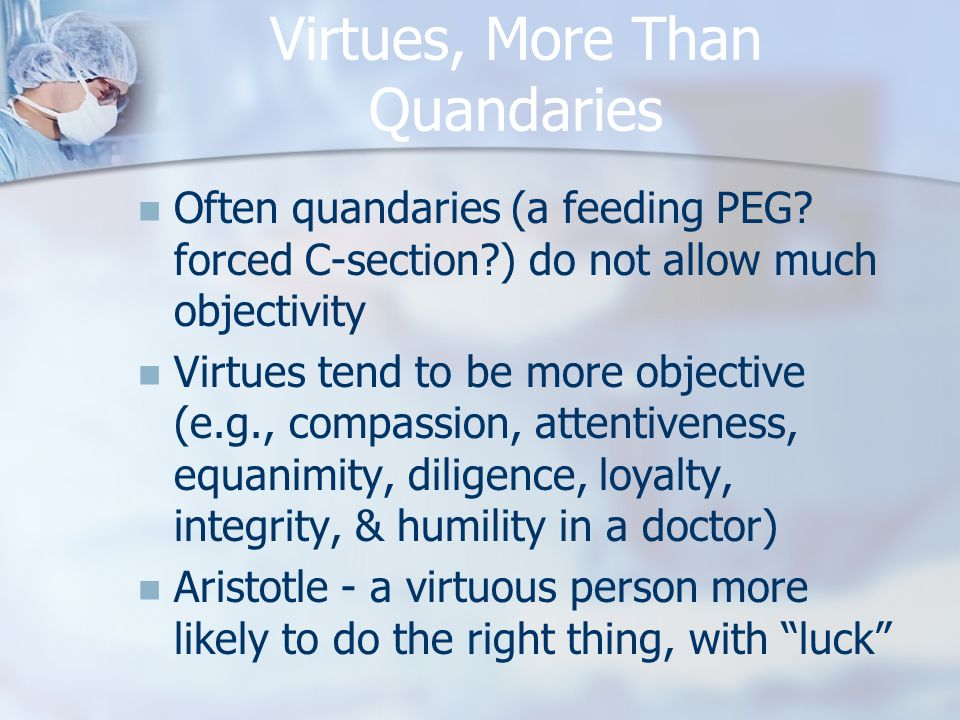Virtues, More Than Quandaries Often quandaries (a feeding PEG? forced C-section?) do not allow much objectivity Virtues tend to be more objective (e.g